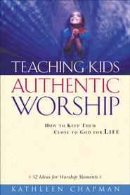 Teaching Kids Authentic Worship: How to Keep Them Close to God for Life - eBook  -     By: Kathleen Chapman