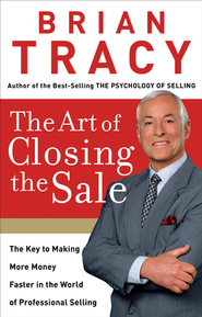 The Art of Closing the Sale: The Key to Making More Money Faster in the World of Prefessional Selling  -     By: Brian Tracy