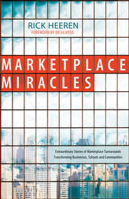Marketplace Miracles: Extraordinary Stories of Marketplace Turnarounds Transforming Businesses, Schools and Communities - eBook  -     By: Rick Heeren