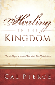Healing in the Kingdom: How the Power of God and Your Faith Can Heal the Sick - eBook  -     By: Cal Pierce