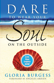 Dare to Wear Your Soul on the Outside: Live Your Legacy Now - eBook  -     By: Gloria Burgess