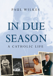 In Due Season: A Catholic Life - eBook  -     By: Paul Wilkes