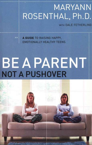 Be a Parent, Not a Pushover: A Guide to Raising Happy, Emotionally Healthy Teens  -     By: Maryann Rosenthal