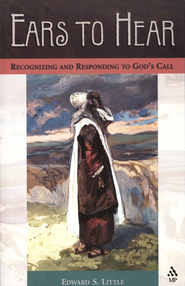 Ears to Hear: Recognizing and Responding to God's Call   -     By: Edward S. Little