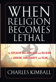 When Religion Becomes Lethal: The Explosive Mix of Politics and Religion in Judaism, Christianity, and Islam - eBook  -     By: Charles Kimball