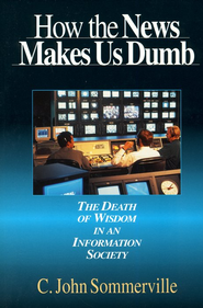 How The News Makes Us Dumb: The Death of Wisdom in an Information Society  -     By: C. John Sommerville