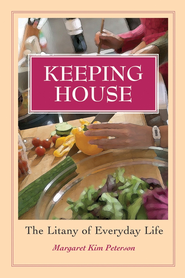 Keeping House: The Litany of Everyday Life - eBook  -     By: Margaret Kim Peterson