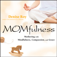 Momfulness: Mothering with Mindfulness, Compassion, and Grace - eBook  -     By: Denise Roy