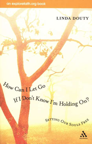 How Can I Let Go If I Don't Know I'm Holding On? Setting Our Souls Free  -     By: Linda Douty