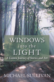 Windows into the Light: A Lenten Journey of Stories and Art  -     By: Michael Sullivan