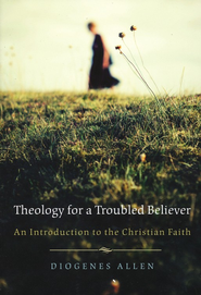 Theology for a Troubled Believer: An Introduction to the Christian Faith  -     By: Diogenes Allen
