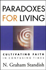 Paradoxes for Living: Cultivating Faith in Confusing Times  -     By: N. Graham Standish