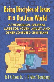 Being Disciples of Jesus in a Dot.com World: A Theological Survival Guide for Youth, Adults, and Other Confused Christians  -     By: P. Alex Thornburg, Ted V. Foote