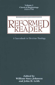 Reformed Reader,Volume I: Classical Beginnings, 1519-1799 A Sourcebook in Christian Theology  -     By: William Stacy Johnson, John H. Leith