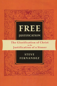 Free Justification: The Glorification of Christ in the Justification of a Sinner  -     By: Steve Fernandez