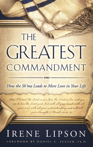 The Greatest Commandment: How the Sh'ma Leads to More Love in Your Life  -     By: Irene Lipson