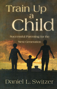 Train Up a Child: Successful Parenting for the Next Generation  -     By: Daniel L. Switzer