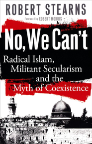 No, We Can't: Radical Islam, Militant Secularism and the Myth of Coexistence - eBook  -     By: Robert Stearns