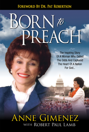 Born To Preach: The Inspiring Story of a Woman Who Defied the Odds and Captured the Heart of a Nation for God - eBook  -     By: Anne Gimenez, Robert Paul Lamb