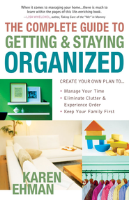 Complete Guide to Getting and Staying Organized, The: *Manage Your Time *Eliminate Clutter and Experience Order *Keep Your Family First - eBook  -     By: Karen Ehman