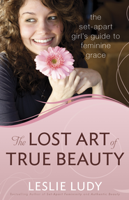 Lost Art of True Beauty, The: The Set-Apart Girl's Guide to Feminine Grace - eBook  -     By: Leslie Ludy
