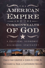 The American Empire and the Commonwealth of God: A  Political, Economic, Religious Statement  -     By: David Ray Griffin, John B. Cobb Jr.