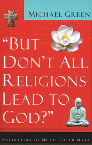 But Don't All Religions Lead to God?: Navigating the Multi-Faith Maze - eBook  -     By: Michael Green