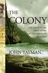The Colony: The Harrowing True Story of the Exiles of Molokai  -     By: John Tayman