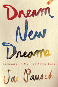 Dream New Dreams: Reimagining My Life After Loss - eBook  -     By: Jai Pausch