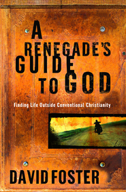 A Renegade's Guide to God: Finding Life Outside Conventional Christianity - eBook  -     By: David Foster