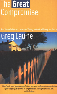 The Great Compromise: And How Christians Can Avoid Living on Both Sides of The Fence  -     By: Greg Laurie