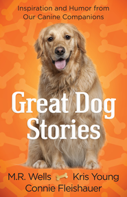 Great Dog Stories: Inspiration and Humor from Our Canine Companions - eBook  -     By: M.R. Wells, Kris Young, Connie Fleishauer