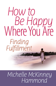 How to Be Happy Where You Are: Finding Fulfillment - eBook  -     By: Michelle Mckinney-Hammond