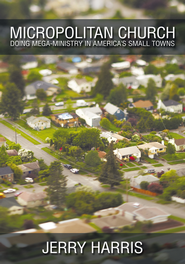 Micropolitan Church: Doing Mega-Ministry in America's Small Towns - eBook  -     By: Jerry Harris
