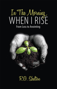 In The Morning, When I Rise: From Loss to Anointing - eBook  -     By: R.G. Shelton