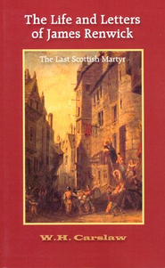 The Life and Letters of James Renwick: The Last Scottish Martyr  -     By: William H. Carslaw