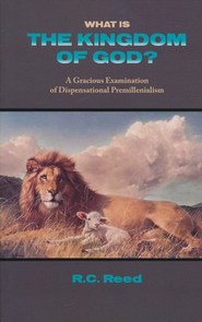 What is the Kingdom of God? A Gracious Examination of Dispensational Premillenialism  -     By: Richard C. Reed
