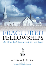 Fractured Fellowships: Or, How the Church Lost its First Love - eBook  -     By: William J. Allen