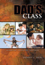 Dad's Class: Interacting Connecting Mentoring - eBook  -     By: Dennis L. Nun