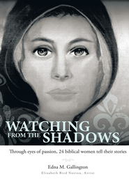 Watching from the Shadows: Through eyes of passion, 24 biblical women tell their stories - eBook  -     By: Edna M. Gallington