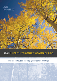 REACH for the Visionary Woman of God: With the Father, Son, and Holy Spirit I Can Do All Things - eBook  -     By: Winifred Avis