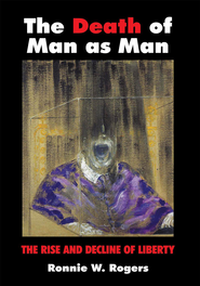 The Death of Man as Man: The Rise and Decline of Liberty - eBook  -     By: Ronnie W. Rogers
