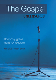 The Gospel Uncensored: How only grace leads to freedom - eBook  -     By: Ken Blue, Alden Swan