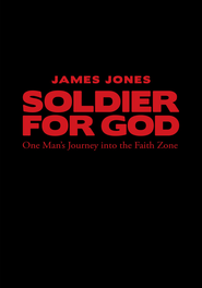 Soldier for God: One Man's Journey into the Faith Zone - eBook  -     By: James Jones