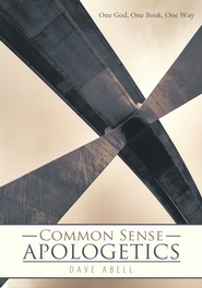 Common Sense Apologetics: One God, One Book, One Way - eBook  -     By: Dave Abell