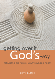 getting over it God's way: rebuilding the ruins of your wounded heart - eBook  -     By: Edye Burrell