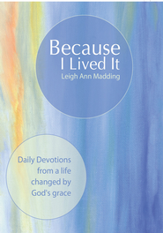 Because I Lived It: Daily Devotions from a life changed by God's grace - eBook  -     By: Leigh Ann Madding