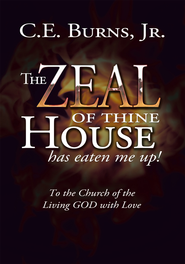 The Zeal of Thine House has Eaten Me Up!: To the Church of the Living GOD with Love - eBook  -     By: C.E. Burns Jr.