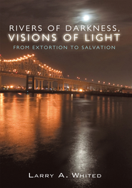 Rivers of Darkness, Visions of Light: From Extortion to Salvation - eBook  -     By: Larry A. Whited
