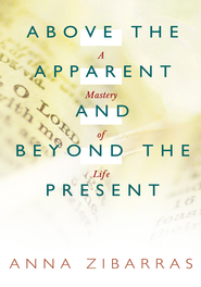 Above the Apparent and Beyond the Present: A Mastery of Life - eBook  -     By: Anna Zibarras